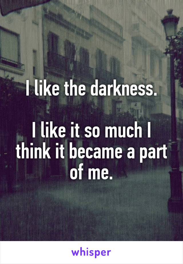 I like the darkness.  I like it so much I think it became a part of me.