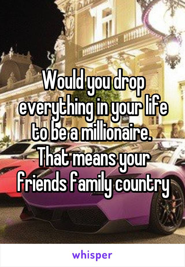 Would you drop everything in your life to be a millionaire.  That means your friends family country