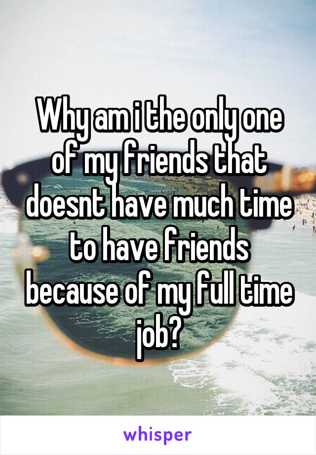 Why am i the only one of my friends that doesnt have much time to have friends because of my full time job?