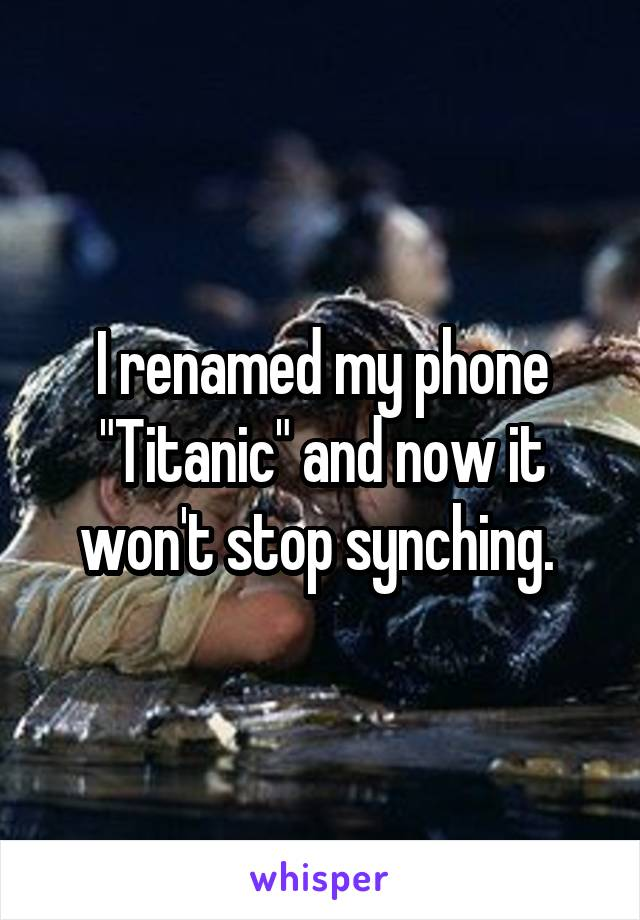 "I renamed my phone ""Titanic"" and now it won't stop synching."