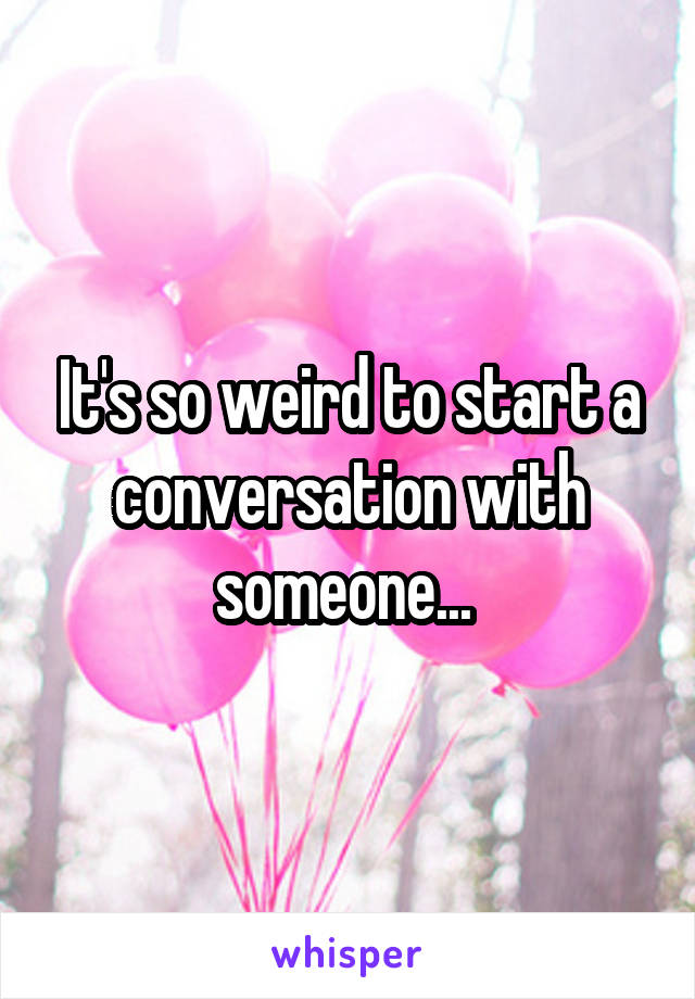 It's so weird to start a conversation with someone...