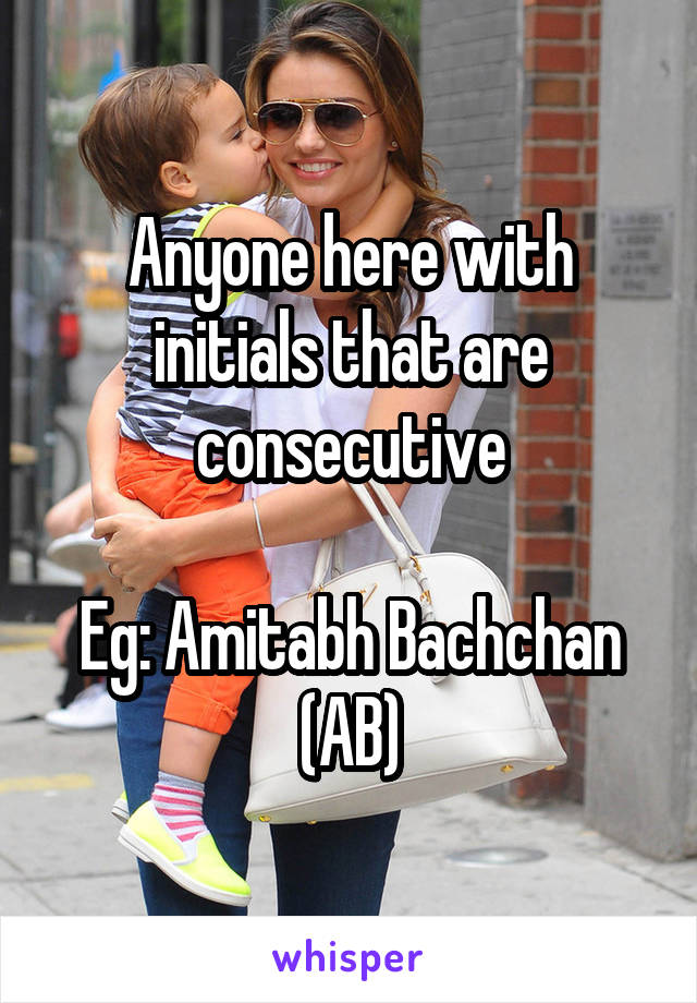 Anyone here with initials that are consecutive  Eg: Amitabh Bachchan (AB)