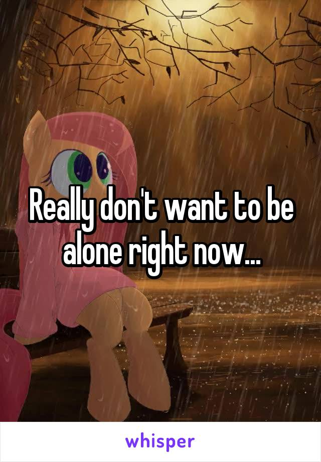 Really don't want to be alone right now...