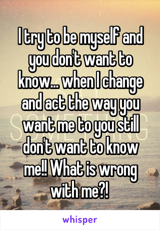 I try to be myself and you don't want to know... when I change and act the way you want me to you still don't want to know me!! What is wrong with me?!
