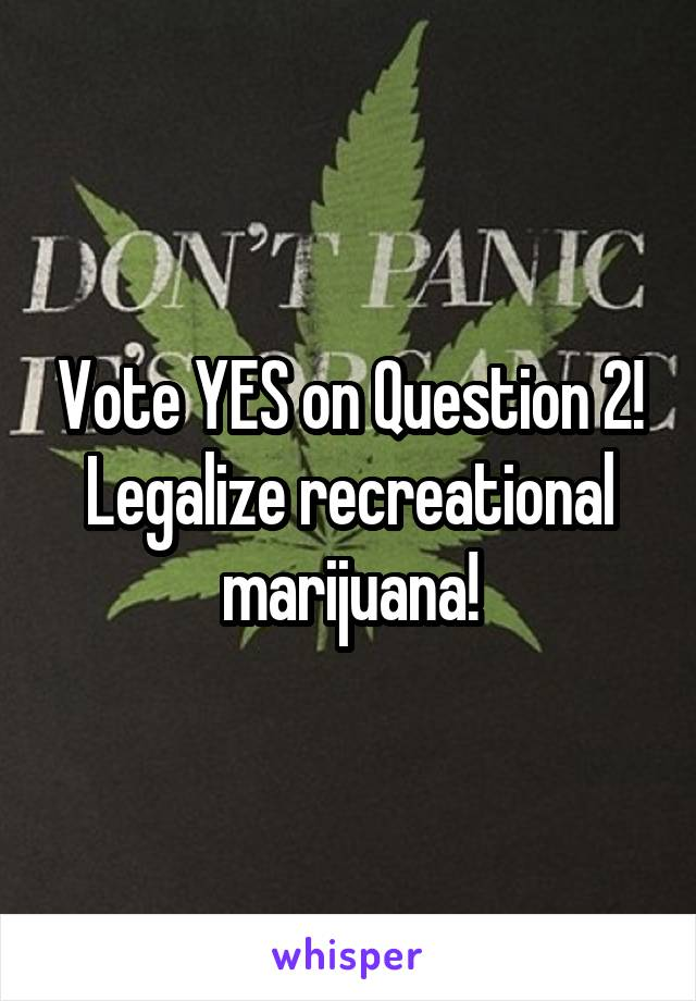 Vote YES on Question 2! Legalize recreational marijuana!