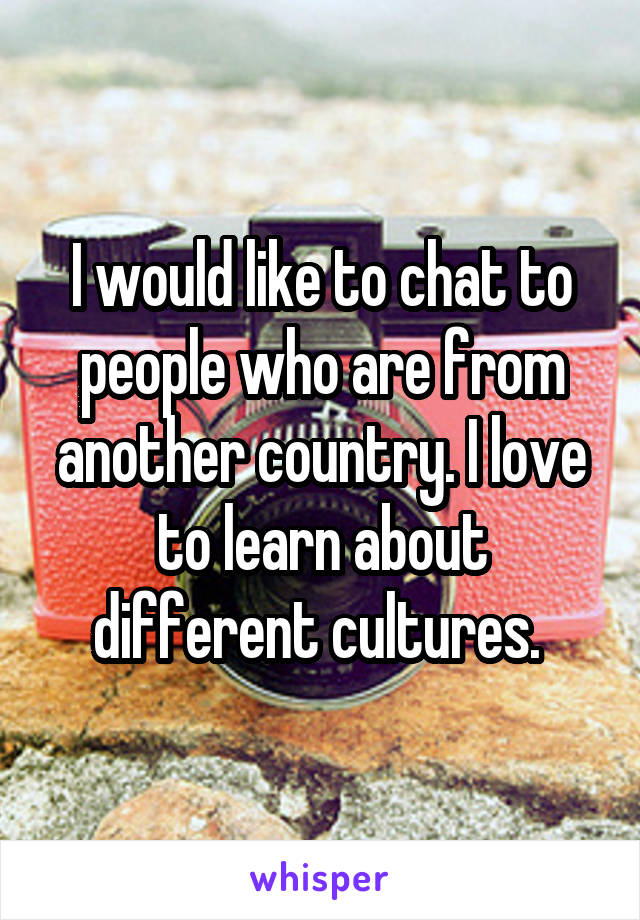I would like to chat to people who are from another country. I love to learn about different cultures.