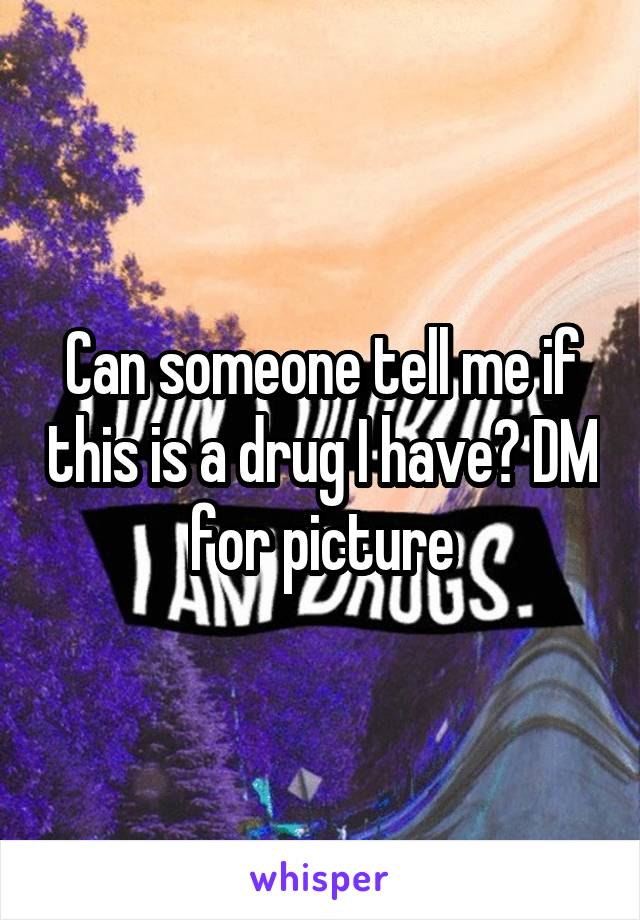 Can someone tell me if this is a drug I have? DM for picture