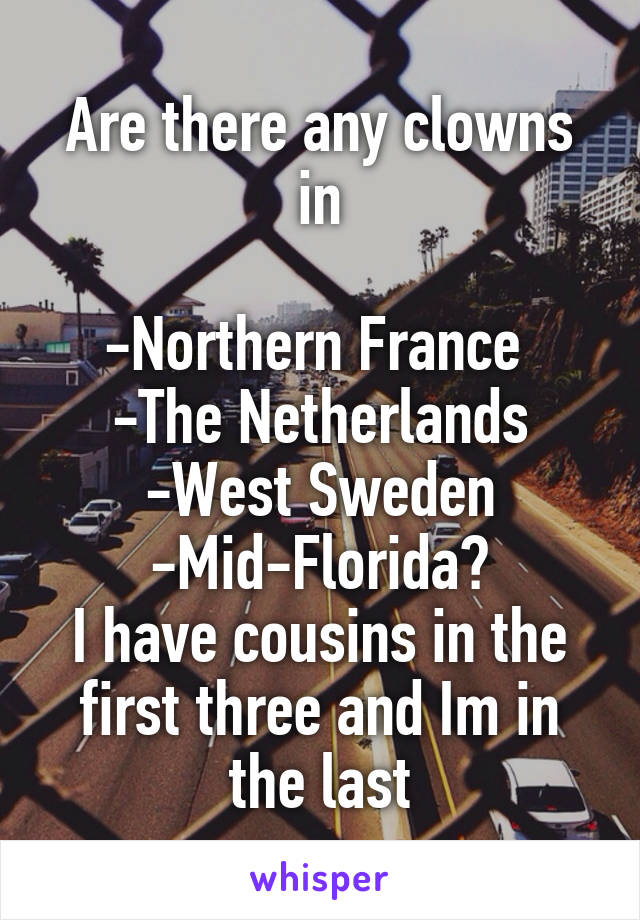 Are there any clowns in  -Northern France  -The Netherlands -West Sweden -Mid-Florida? I have cousins in the first three and Im in the last