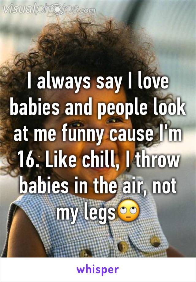 I always say I love babies and people look at me funny cause I'm 16. Like chill, I throw babies in the air, not my legs🙄
