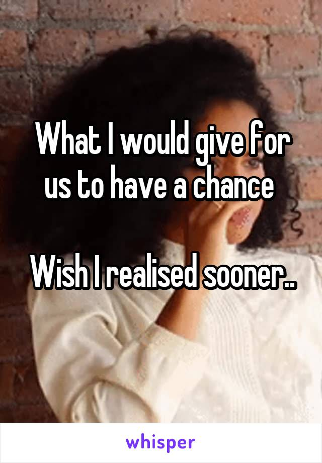 What I would give for us to have a chance   Wish I realised sooner..