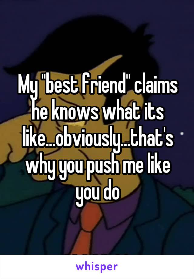 """My """"best friend"""" claims he knows what its like...obviously...that's why you push me like you do"""