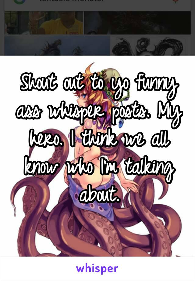 Shout out to yo funny ass whisper posts. My hero. I think we all know who I'm talking about.