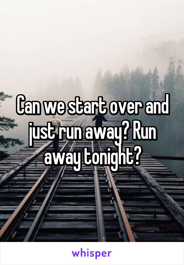 Can we start over and just run away? Run away tonight?