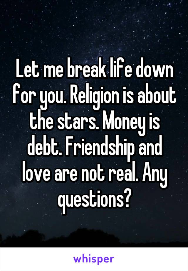 Let me break life down for you. Religion is about the stars. Money is debt. Friendship and love are not real. Any questions?