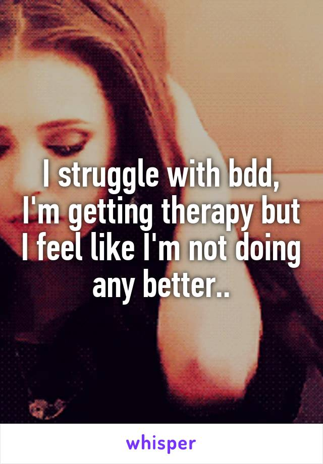 I struggle with bdd, I'm getting therapy but I feel like I'm not doing any better..