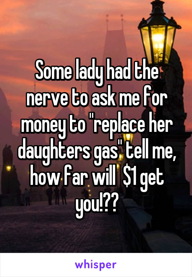 "Some lady had the nerve to ask me for money to ""replace her daughters gas"" tell me, how far will  $1 get you!??"
