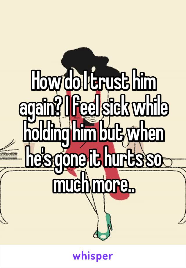 How do I trust him again? I feel sick while holding him but when he's gone it hurts so much more..
