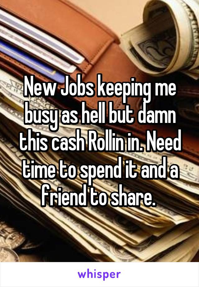 New Jobs keeping me busy as hell but damn this cash Rollin in. Need time to spend it and a friend to share.