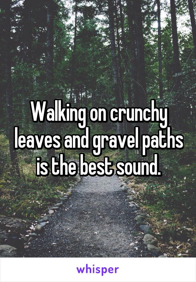 Walking on crunchy leaves and gravel paths is the best sound.