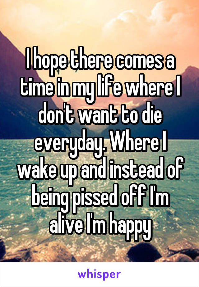 I hope there comes a time in my life where I don't want to die everyday. Where I wake up and instead of being pissed off I'm alive I'm happy
