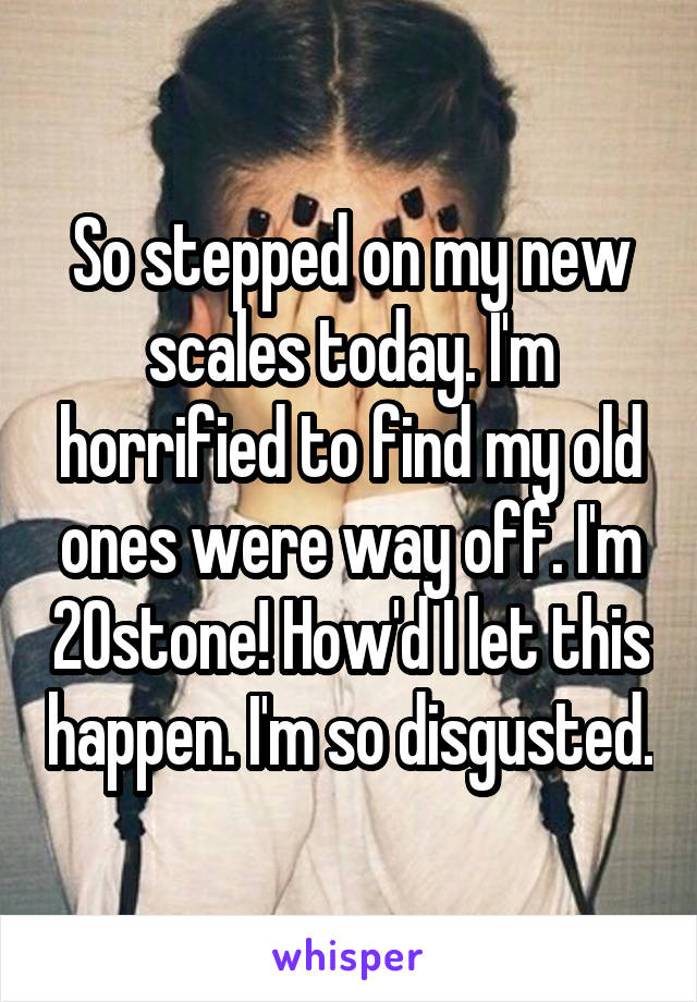 So stepped on my new scales today. I'm horrified to find my old ones were way off. I'm 20stone! How'd I let this happen. I'm so disgusted.