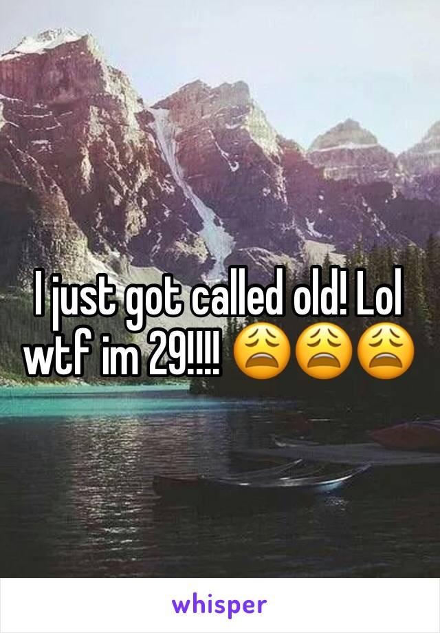 I just got called old! Lol wtf im 29!!!! 😩😩😩