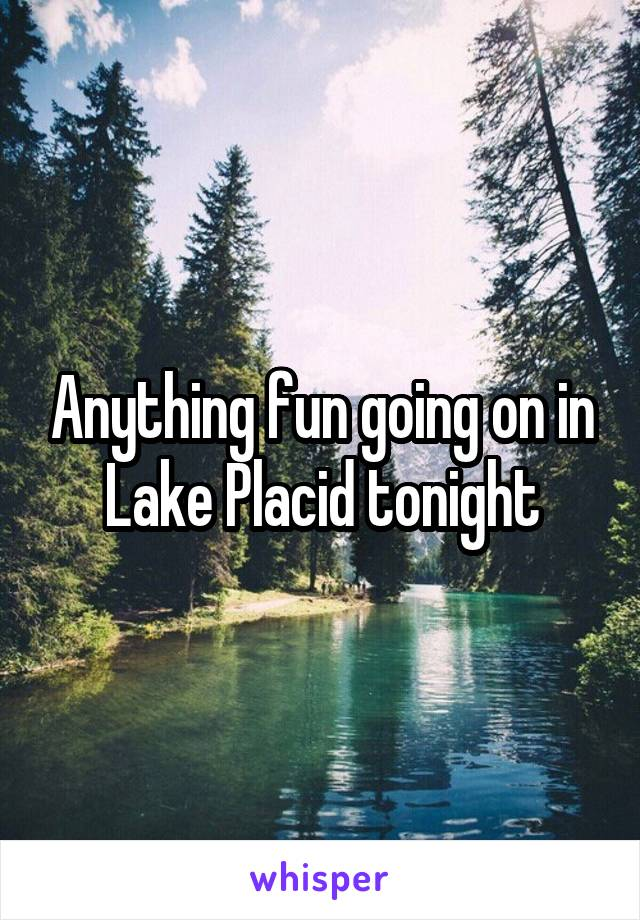 Anything fun going on in Lake Placid tonight