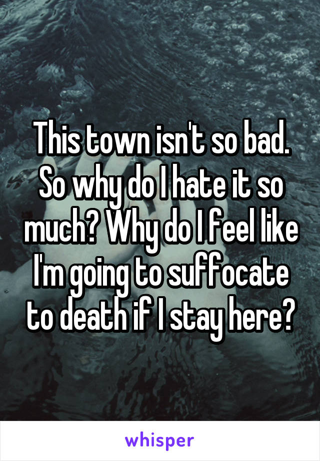 This town isn't so bad. So why do I hate it so much? Why do I feel like I'm going to suffocate to death if I stay here?