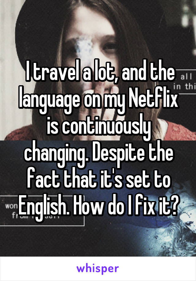 I travel a lot, and the language on my Netflix is continuously changing. Despite the fact that it's set to English. How do I fix it?