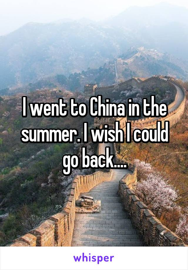 I went to China in the summer. I wish I could go back....