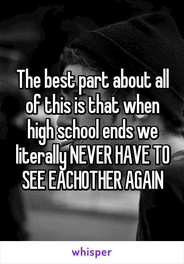 The best part about all of this is that when high school ends we literally NEVER HAVE TO SEE EACHOTHER AGAIN