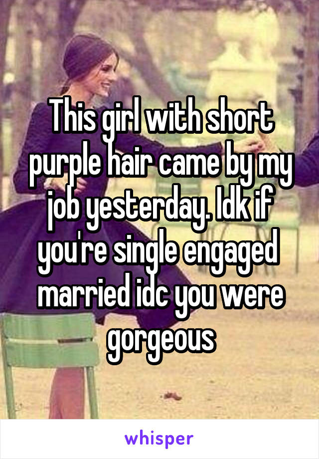 This girl with short purple hair came by my job yesterday. Idk if you're single engaged  married idc you were gorgeous