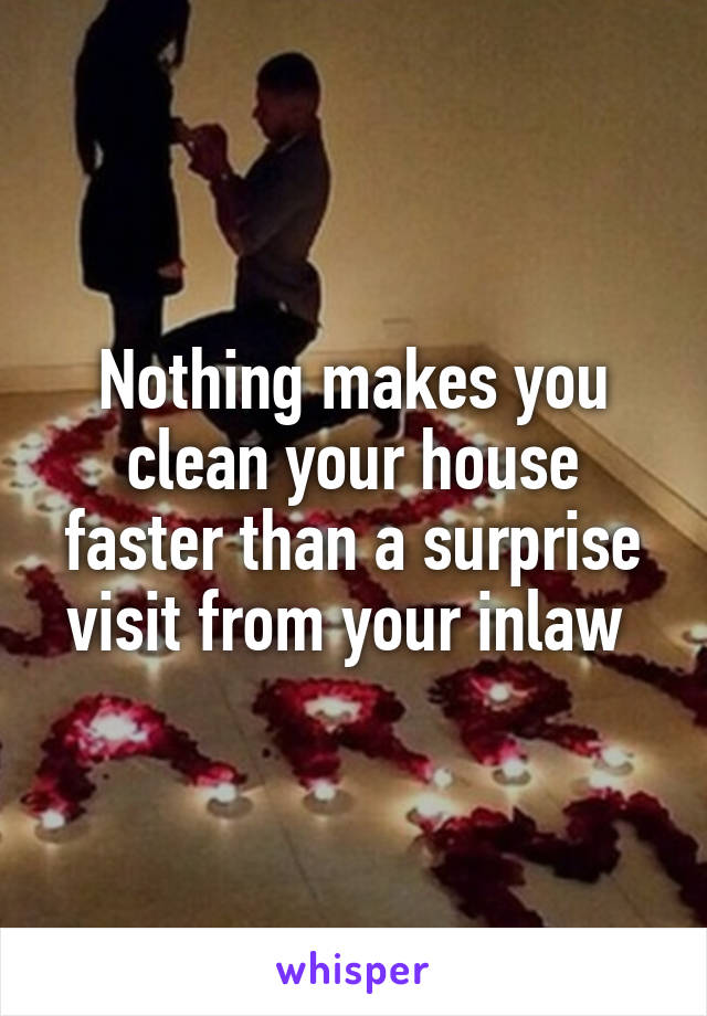 Nothing makes you clean your house faster than a surprise visit from your inlaw