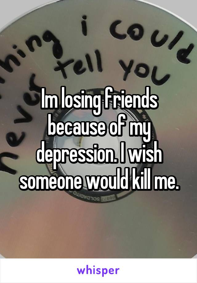 Im losing friends because of my depression. I wish someone would kill me.