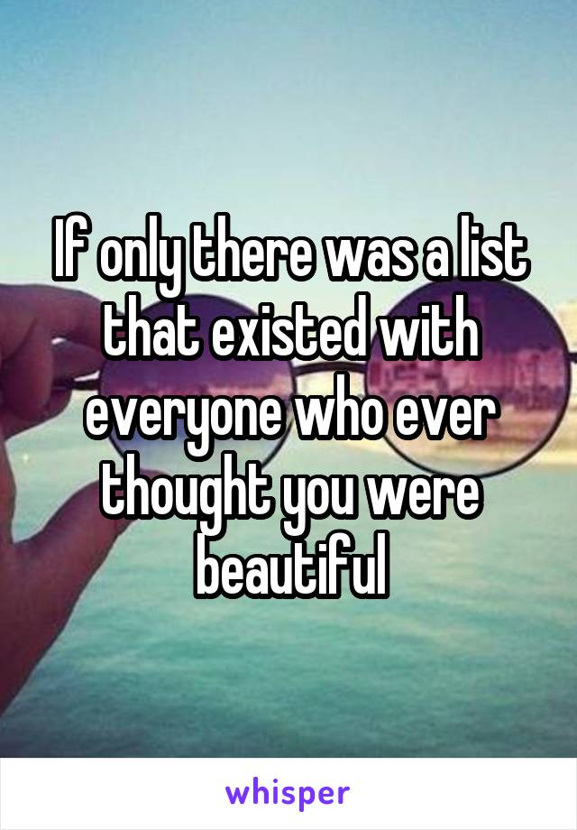 If only there was a list that existed with everyone who ever thought you were beautiful