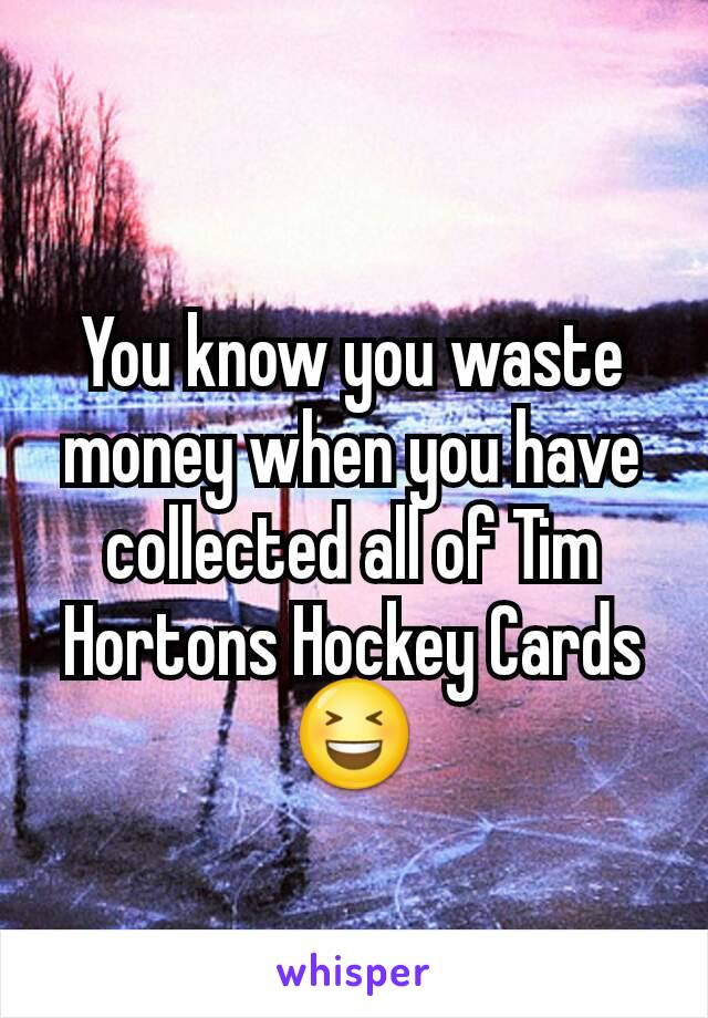 You know you waste money when you have collected all of Tim Hortons Hockey Cards 😆