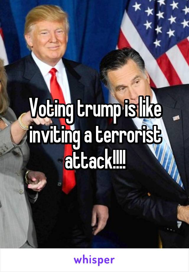 Voting trump is like inviting a terrorist attack!!!!