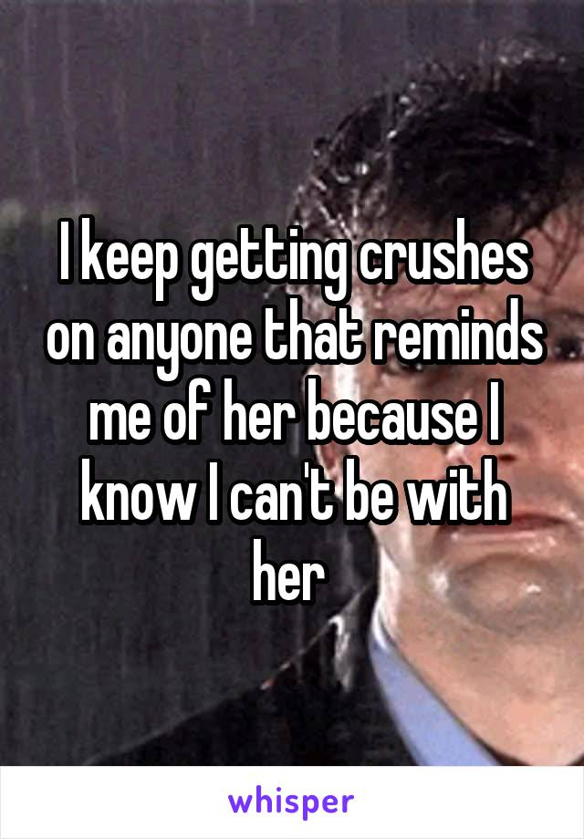 I keep getting crushes on anyone that reminds me of her because I know I can't be with her