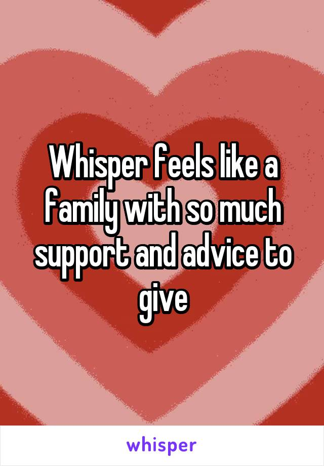 Whisper feels like a family with so much support and advice to give