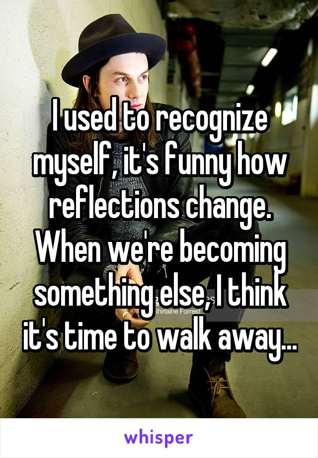 I used to recognize myself, it's funny how reflections change. When we're becoming something else, I think it's time to walk away...