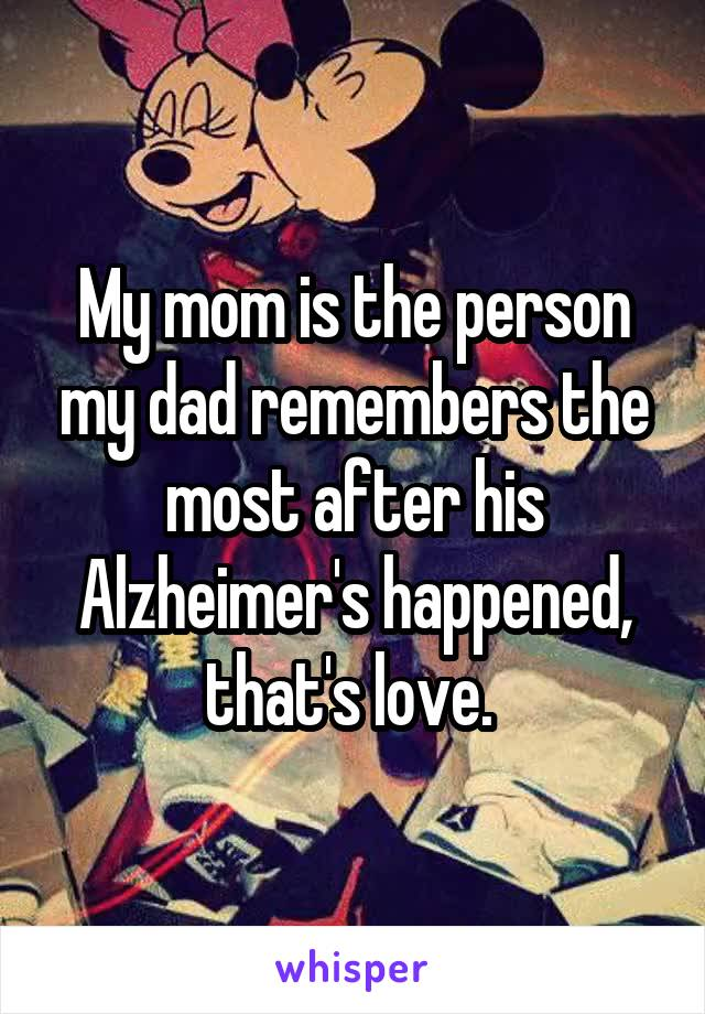 My mom is the person my dad remembers the most after his Alzheimer's happened, that's love.
