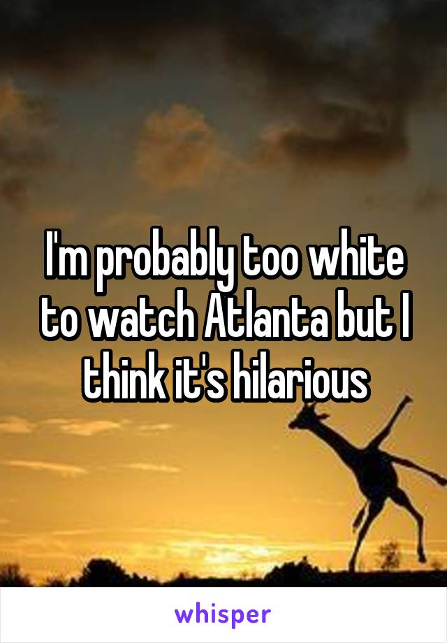 I'm probably too white to watch Atlanta but I think it's hilarious