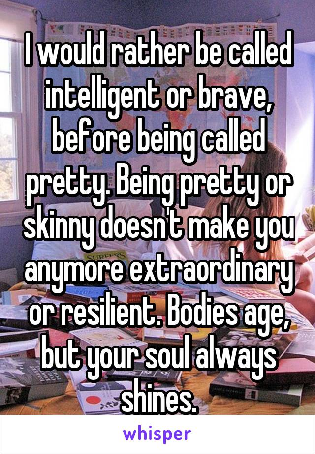 I would rather be called intelligent or brave, before being called pretty. Being pretty or skinny doesn't make you anymore extraordinary or resilient. Bodies age, but your soul always shines.