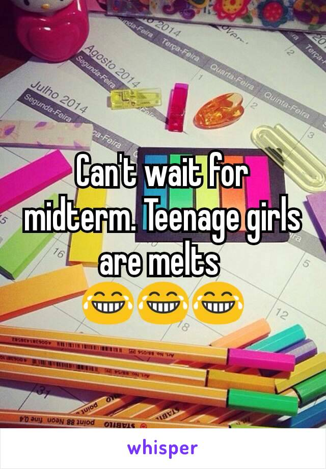Can't wait for midterm. Teenage girls are melts  😂😂😂