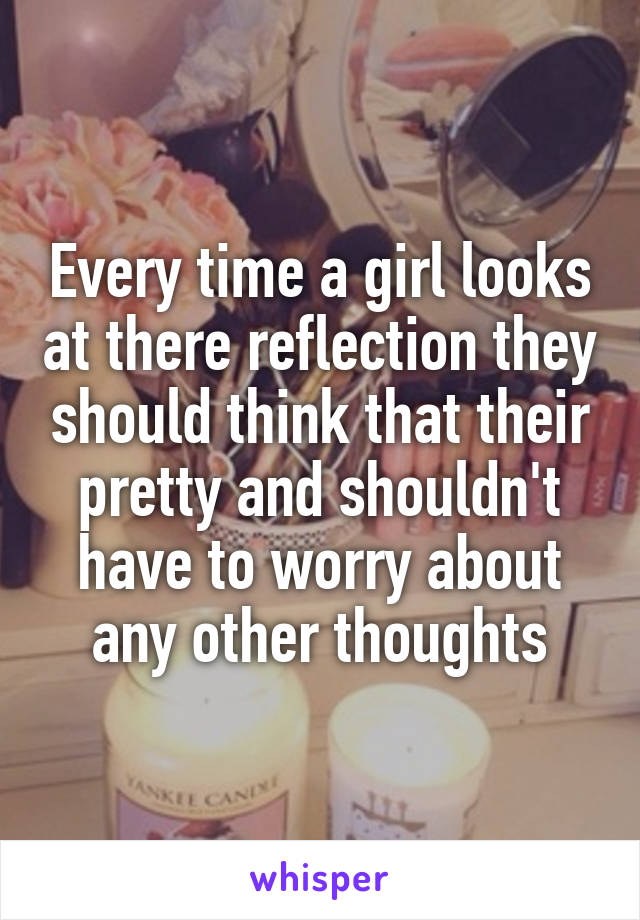 Every time a girl looks at there reflection they should think that their pretty and shouldn't have to worry about any other thoughts