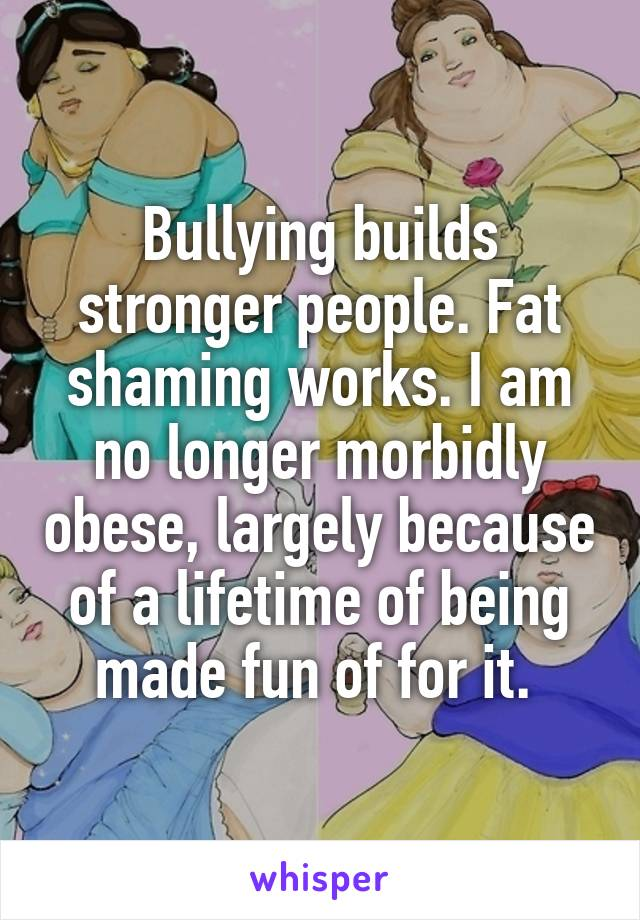 Bullying builds stronger people. Fat shaming works. I am no longer morbidly obese, largely because of a lifetime of being made fun of for it.