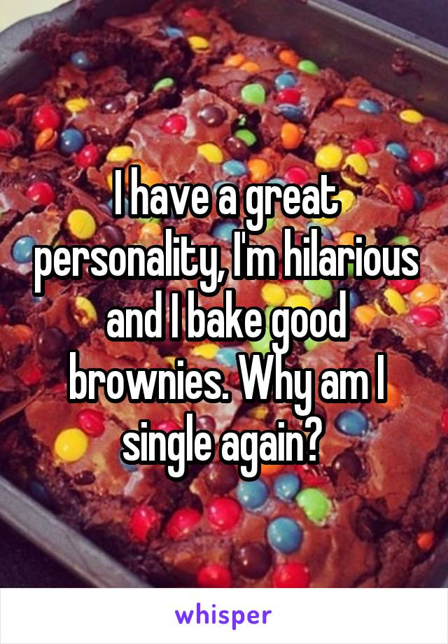 I have a great personality, I'm hilarious and I bake good brownies. Why am I single again?