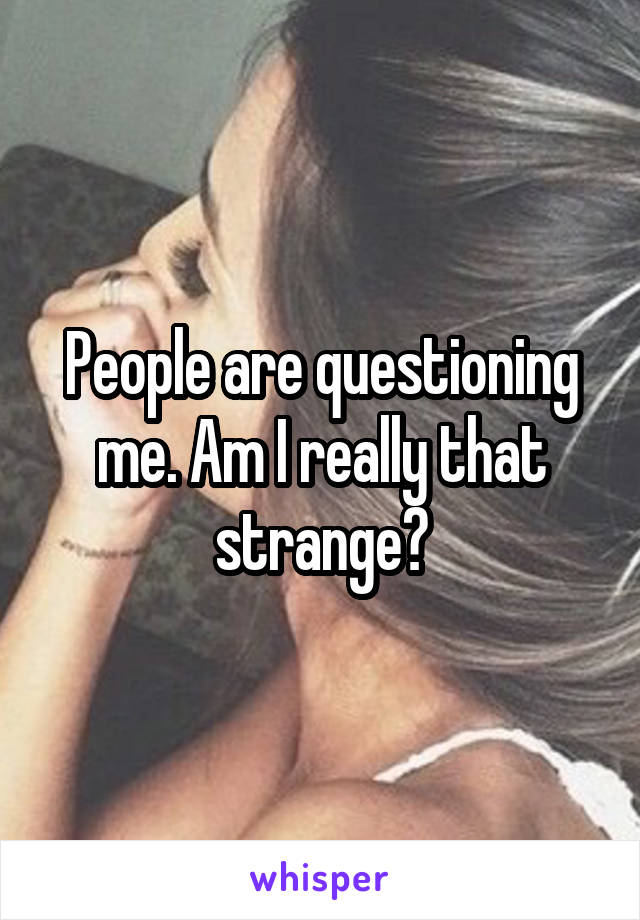 People are questioning me. Am I really that strange?