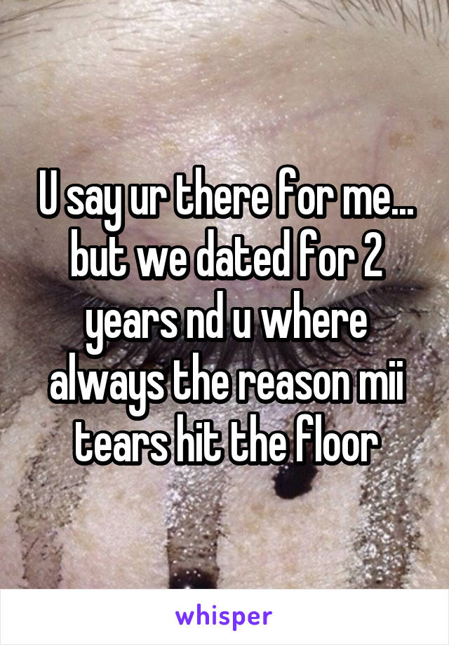 U say ur there for me... but we dated for 2 years nd u where always the reason mii tears hit the floor