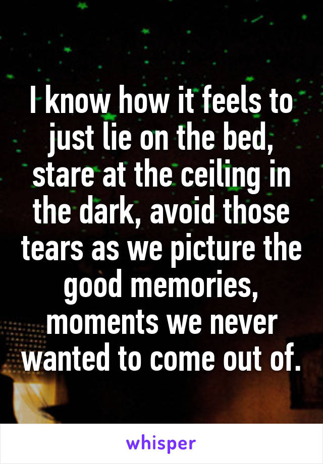 I know how it feels to just lie on the bed, stare at the ceiling in the dark, avoid those tears as we picture the good memories, moments we never wanted to come out of.
